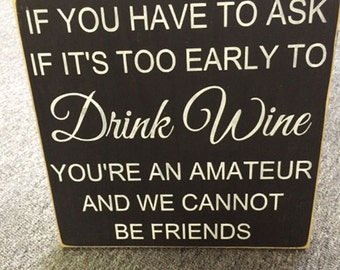 If you have to ask if it is too early to drink wine, you're an amateur and we cannot be friends