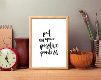 Put on your positive pants// PRINTABLE, DIGITAL DOWNLOAD // typography, hand lettering, inspirational quote, wall art, print, love, moon