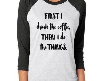 First I Drink the Coffee Shirt, First Coffee Shirt, Coffee Shirt, Funny Coffee Shirt, Coffee Mom Shirt, Mom Shirt, Coffee Lover, Raglan
