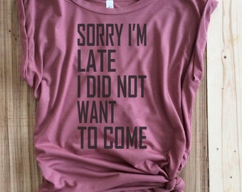 Sorry i'm late I didn't want to come,Sorry I'm Late, Didn't want to come, Sorry i'm Late Shirt, Muscle Tee, Graphic tee, funny Shirt,