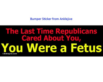 The Last Time Republicans Cared About You, You Were a Fetus - Progressive, Liberal UV-Coated Laptop/Window/Bumper Sticker