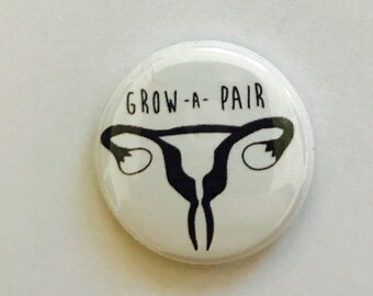 Grow a pair ovaries feminist pin back button, keychain, magnet or zipper pull