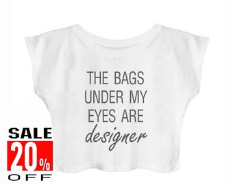 The Bags Under My Eyes Are Designer shirt cool tshirts funny top ladies tshirt funny fashion women top crop top cropped shirt teen shirts