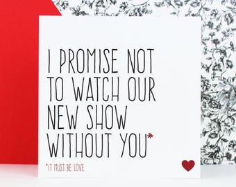 Funny love card, Valentines day card, Boyfriend girlfriend card, I promise not to watch our new show without you, it must be love