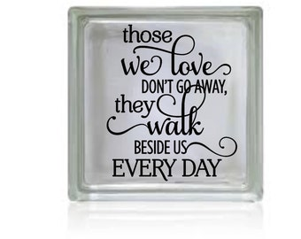 Those we love don't go away, They walk beside us every Day, Glass Block, Decal,