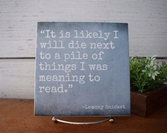 It is likely I will die next to a pile of things I was Meaning to Read-QUICK SHIPPING.Lemony Snicket Quote Tile. gift for Reader or Teacher