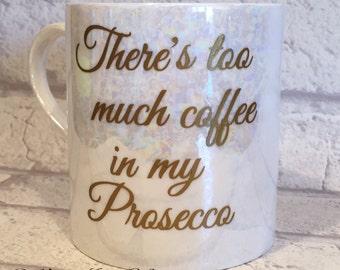 Prosecco mug, too much coffee in my prosecco mug, quirky coffee mug, prosecco tea cup