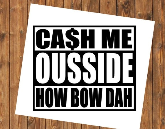 Free Shipping-Cash Me Ousside/Catch Me Outside/How Bow Dah/Dr. Phil/ Funny Meme/Decal Sticker for Car, Yeti RTIC Tumbler Cup Decal Sticker