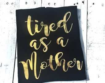 Mom shirt - Tired as a Mother shirt - funny shirt - tee shirt - mom gift - gold foil - new mom - baby shower gift