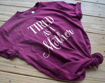 Tired as a Mother Shirt - Mother's Day Gift - Mom Shirt