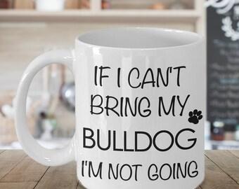 If I Can't Bring My Bulldog I'm Not Going Funny Bulldog Coffee Mug Cute Bulldog Gift