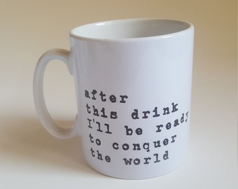 Positive Quote Coffee Mug; Typographic mug ; Unique mug; quote cup; Uplifting mug; 'after this drink I'll be ready to conquer the world'