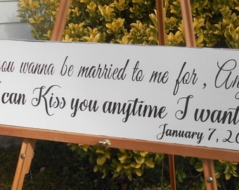 So I can kiss you anytime I want, What you wanna be married to me for anyhow? hand painted rustic wood sign, personalized.
