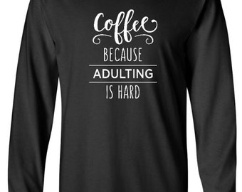 COFFEE because adulting is hard LONG sleeve shirt in ADULT sizes