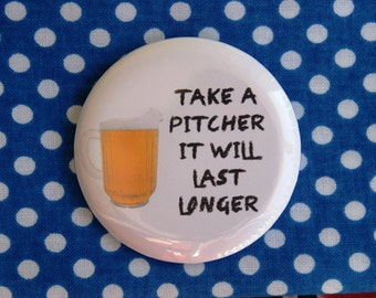 Take a pitcher it will last longer - 2.25 inch pinback button badge