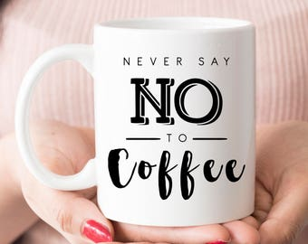 Funny coffee mug, humor coffee mug, never say no to coffee mug, coffee mug, funny mug, humor mug, i love coffee mug, coffee before talkie