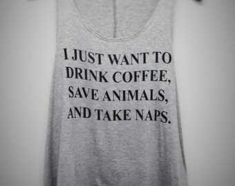 I Just Want to Drink Coffee, Save Animals and Take Naps Tank top