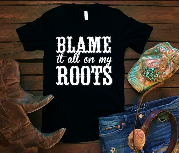 Blame It All On My Roots Unisex T Shirt, Country T Shirt, Southern T Shirt, Country Shirt, Concert Shirt, Boutique Shirt