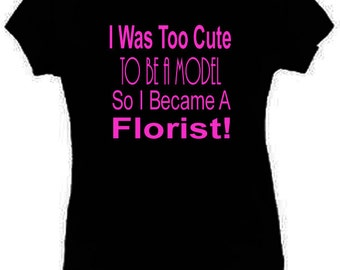 I Was Too Cute To Be A Model Florist T-Shirt Funny Ladies Fitted Black S-2XL