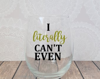 I Literally Can't Even, I Can't Even, I Cannot Even, I Cant Even Wine Glass, Funny Wine Glass, Wine Glass Saying, Cute Wine Glass, Stemless