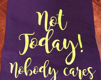 "Shortsleeve ""Not Today! Nobody cares"" T-SHIRT/Unisex T-Shirt/Multiple Colors/Pre-shrunk Cotton/"