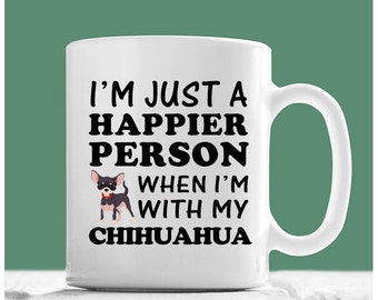 Chihuahua Mug, I'm Just A Happier Person When I'm With My Chihuahua, Chihuahua Coffee Mug, Chihuahua Gifts, Tea Cup Chihuahua