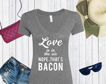 Love Is In The Air Nope That's Bacon V neck Tshirt / High Quality Tshirt / Foodie Shirt [C0178]