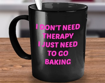 Baking Coffee Mug- Funny baking mug - Funny baking coffee cup - I Don't Need Therapy, I Just Need To Go Baking - gift ideas