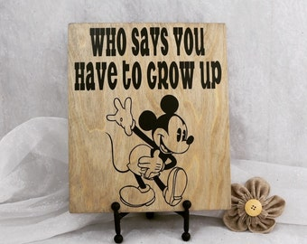 Who Says you Have to Grow Up,Mickey Mouse,Disney Sign,Disney,Home Decor,Mother's Day, Gift Idea,Disney Fan,Mickey,