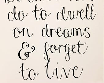 It does not do to dwell on dreams & forget to live- modern calligraphy print/motivational wall art