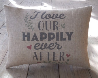 Happily Ever After Burlap Pillow, I love our Happily Ever AFter, Bridal Shower Gift,  Rustic Wedding, Anniversary Gift,  INSERT INCLUDED