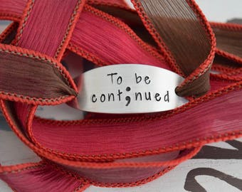 To Be Continued ~ Semi Colon ~ Hand Stamped Ribbon Wrap Bracelet