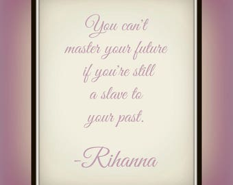 You can't master your future if you're still a slave to your past. - Rihanna - Quote - Print - Past Quote - Future Quote - Inspirational