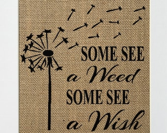 UNFRAMED Some See A Weed, Some See A Wish / Burlap Print Sign 5x7 8x10 / Rustic Country Vintage Decor Sign Love House Sign Inspirational