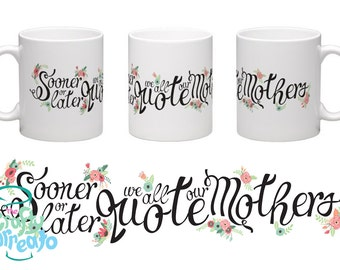 Sooner or later we all quote our mothers -  floral and vintage detail 11oz standard size mug Mothers Day Gift