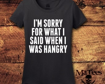 Hangry, Hangry shirt, Im Sorry For What I Said when I Was Hungry, Im Sorry, Food, Funny Food Gift, Food Gift, T-Shirt, Shirt, Tee