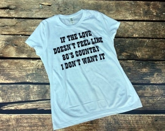 If The Love Doesn't Feel Like 80's Country I Don't Want It, If Loves Doesn't Feel Like Women's Shirt, 80's Country Music Shirt