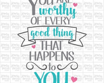 You Are Worthy of Every Good Thing That Happens To You - Cutting File in SVG, EPS, PNG and Jpeg for Cricut & Silhouette