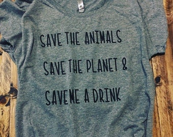 Save the animals Save the planet & Save me a drink T-Shirt