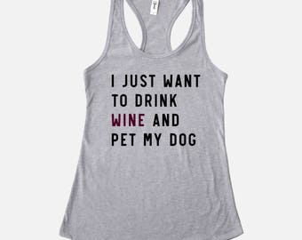I Just Want to Drink Wine and Pet My Dog Shirt | Racerback Tank Top | Funny Dog Shirt | Funny Wine Shirt | Dog Lover Gift