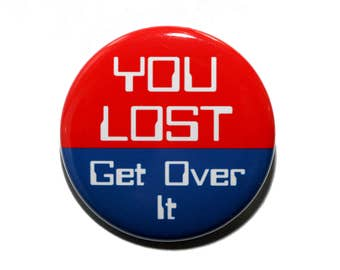 You Lost Get Over It - Pinback Button Badge 1 1/2 inch 1.5 - Keychain Magnet or Flatback