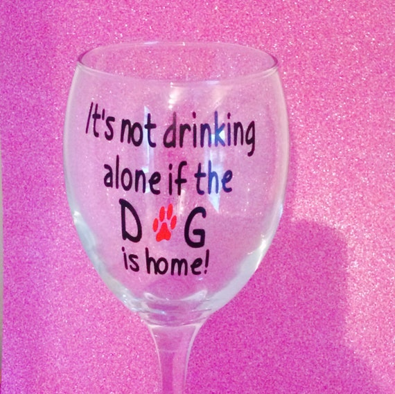 It 39 s not drinking alone if the dog is home wine glass - Funny wine glasses uk ...