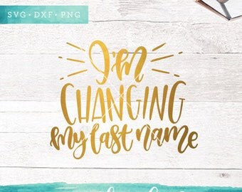 Im Changing My Last Name SVG Cutting Files / Wedding SVG Files Sayings / Engaged SVG for Cricut Silhouette / Svg Cut Files Commercial Use Ok