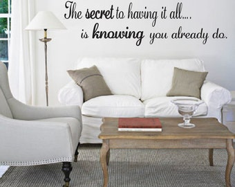 The Secret to having it all is Knowing you already do. Wall Quote. Wall Art. Wall Vinyl. Wall Decal. Wall Decor.  Wall Quotation.