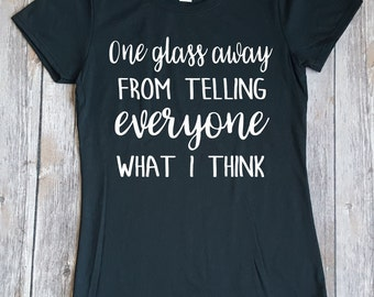 One Glass Away From Telling Everyone What I Think, Funny Ladies Shirt, Wine Shirt, Drinking Shirt, Gift for Her