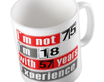 I'm not 75 i'm 18 with 57 years experience mug