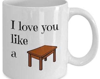 I LOVE YOU Like A TABLE - Waitress The Musical Inspired Coffee Mug - Broadway Fan Gift - 11 oz white coffee tea cup