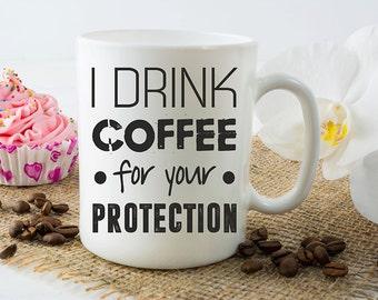 Coffee Mug, Funny Coffee Mugs, I Drink Coffee For Your Protection Mug, Coffee Lover Coffee Cup