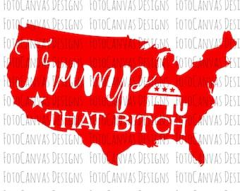 Trump That Bitch SVG/Trump/Republican/President/USA/Silhouette Cameo/Cricut/Cutting Machine/Election 2016