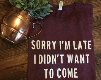 Sorry I'm Late I Didn't Want to Come - Tri-Blend Tee